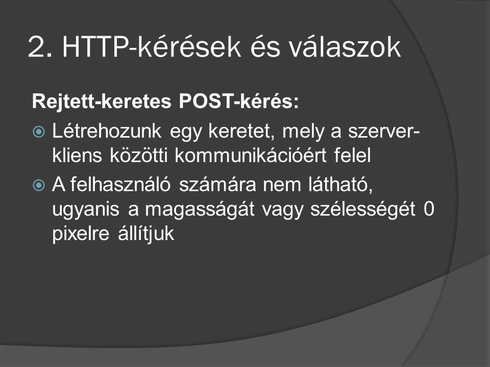 2. HTTP-kérések és válaszok Rejtett-keretes POST-kérés:  Létrehozunk egy keretet, mely a szerver- kliens közötti kommunikációért felel  A felhasznál