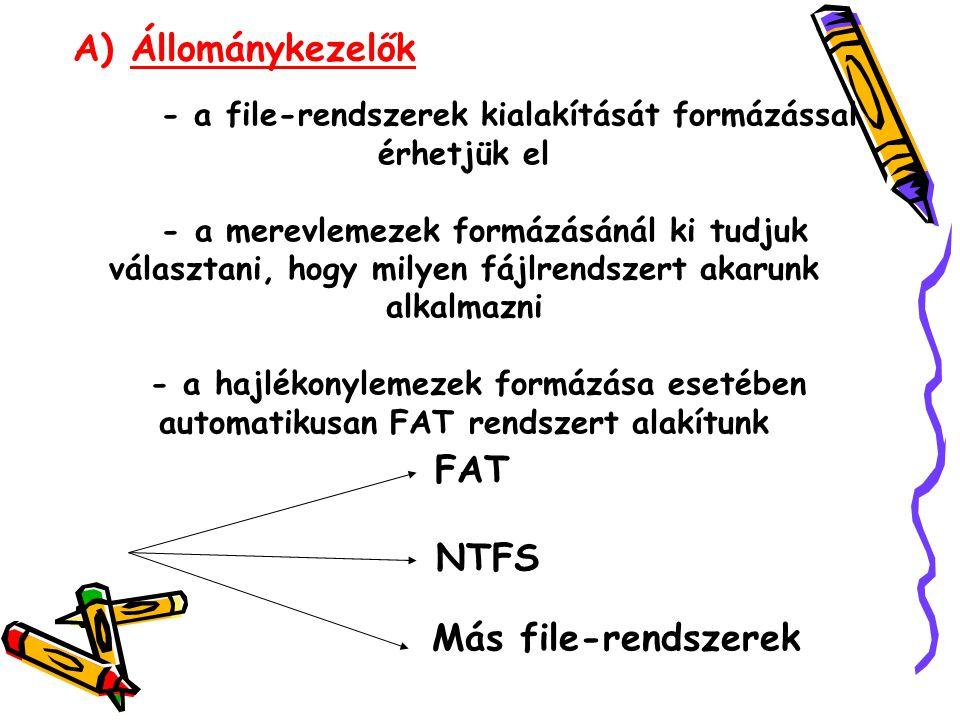 A) Állománykezelők FAT NTFS Más file-rendszerek - a file-rendszerek kialakítását formázással érhetjük el - a merevlemezek formázásánál ki tudjuk választani, hogy milyen fájlrendszert akarunk alkalmazni - a hajlékonylemezek formázása esetében automatikusan FAT rendszert alakítunk