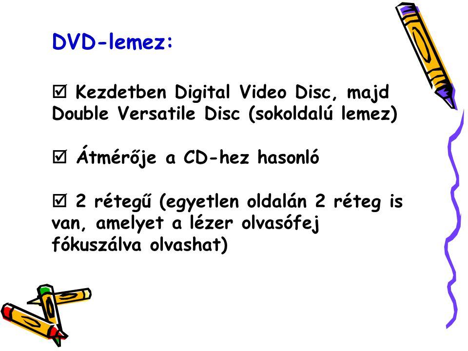 DVD-lemez:  Kezdetben Digital Video Disc, majd Double Versatile Disc (sokoldalú lemez)  Átmérője a CD-hez hasonló  2 rétegű (egyetlen oldalán 2 réteg is van, amelyet a lézer olvasófej fókuszálva olvashat)
