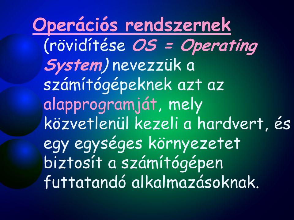 Operációs rendszernek (rövidítése OS = Operating System) nevezzük a számítógépeknek azt az alapprogramját, mely közvetlenül kezeli a hardvert, és egy