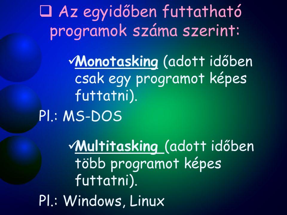  Az egyidőben futtatható programok száma szerint: Monotasking (adott időben csak egy programot képes futtatni). Pl.: MS-DOS Multitasking (adott időbe
