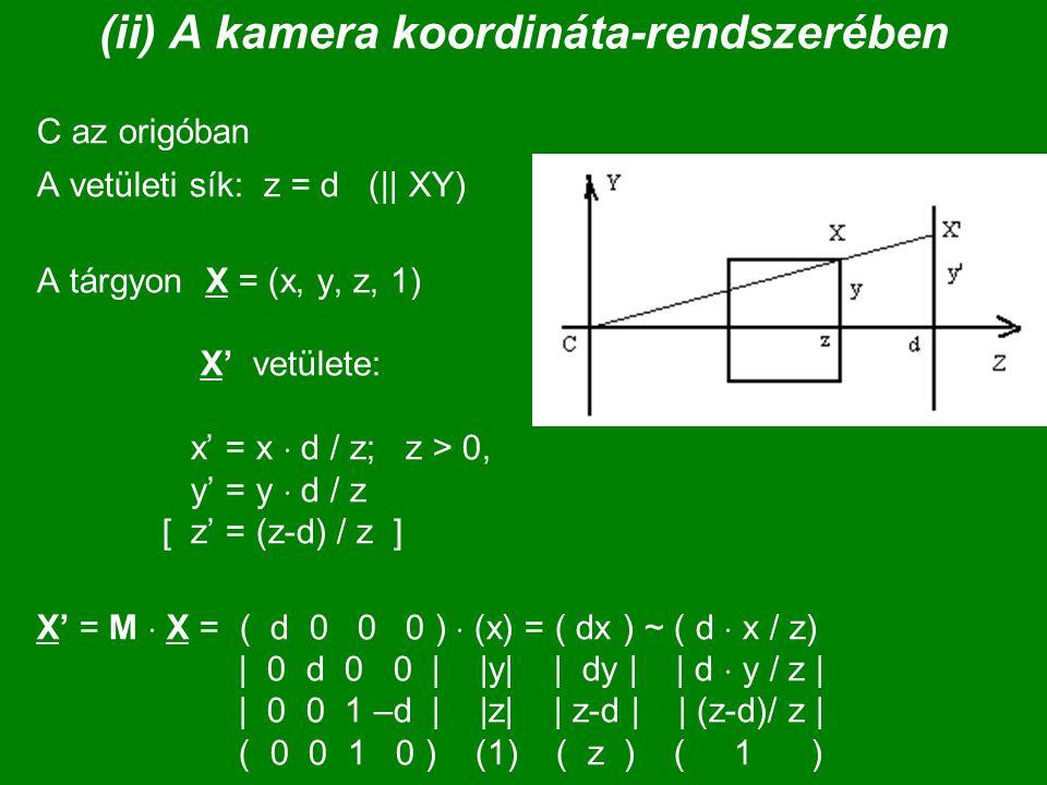 (ii) A kamera koordináta-rendszerében C az origóban A vetületi sík: z = d (|| XY) A tárgyon X = (x, y, z, 1) X' vetülete: x' = x  d / z; z > 0, y' =
