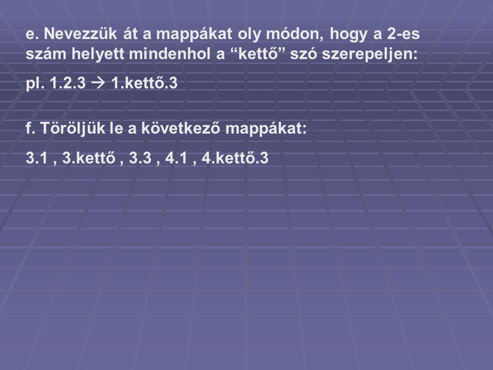 """e. Nevezzük át a mappákat oly módon, hogy a 2-es szám helyett mindenhol a """"kettő"""" szó szerepeljen: pl. 1.2.3  1.kettő.3 f. Töröljük le a következő ma"""
