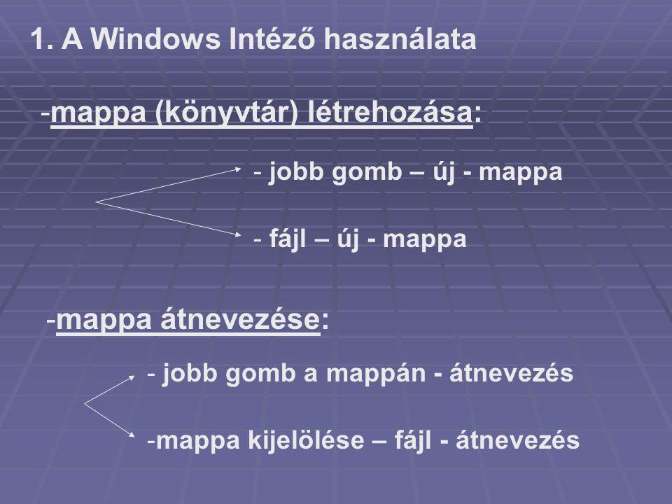 -mappa (könyvtár) létrehozása: - jobb gomb – új - mappa - fájl – új - mappa -mappa átnevezése: - jobb gomb a mappán - átnevezés -mappa kijelölése – fá
