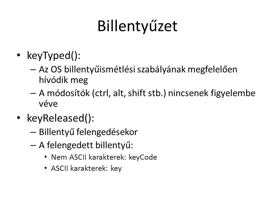 Billentyűzet keyTyped(): – Az OS billentyűismétlési szabályának megfelelően hívódik meg – A módosítók (ctrl, alt, shift stb.) nincsenek figyelembe véve keyReleased(): – Billentyű felengedésekor – A felengedett billentyű: Nem ASCII karakterek: keyCode ASCII karakterek: key