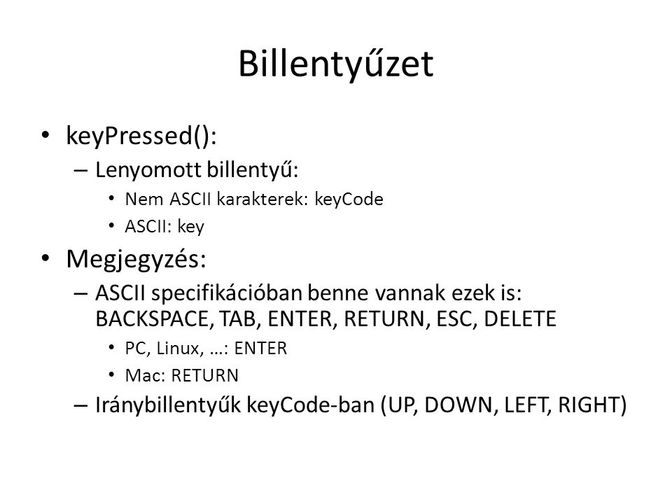 Billentyűzet keyPressed(): – Lenyomott billentyű: Nem ASCII karakterek: keyCode ASCII: key Megjegyzés: – ASCII specifikációban benne vannak ezek is: BACKSPACE, TAB, ENTER, RETURN, ESC, DELETE PC, Linux, …: ENTER Mac: RETURN – Iránybillentyűk keyCode-ban (UP, DOWN, LEFT, RIGHT)