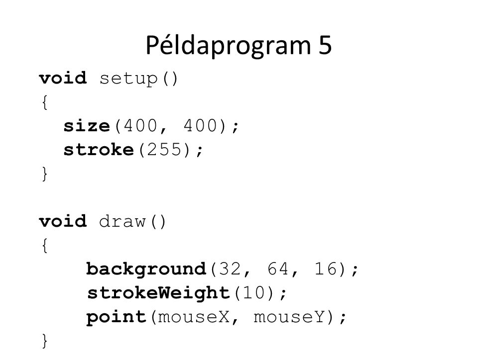 Példaprogram 5 void setup() { size(400, 400); stroke(255); } void draw() { background(32, 64, 16); strokeWeight(10); point(mouseX, mouseY); }