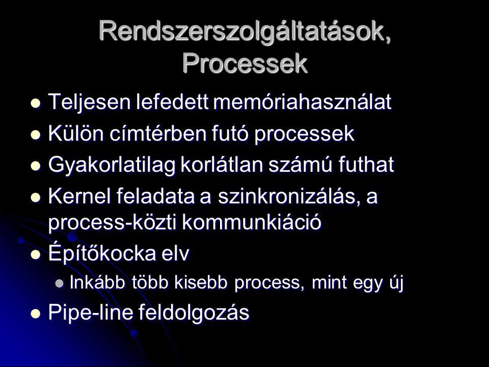 Rendszerszolgáltatások, Processek Teljesen lefedett memóriahasználat Teljesen lefedett memóriahasználat Külön címtérben futó processek Külön címtérben futó processek Gyakorlatilag korlátlan számú futhat Gyakorlatilag korlátlan számú futhat Kernel feladata a szinkronizálás, a process-közti kommunkiáció Kernel feladata a szinkronizálás, a process-közti kommunkiáció Építőkocka elv Építőkocka elv Inkább több kisebb process, mint egy új Inkább több kisebb process, mint egy új Pipe-line feldolgozás Pipe-line feldolgozás