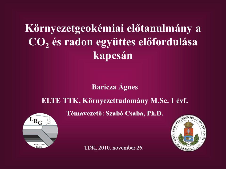Környezetgeokémiai előtanulmány a CO 2 és radon együttes előfordulása kapcsán Baricza Ágnes ELTE TTK, Környezettudomány M.Sc.