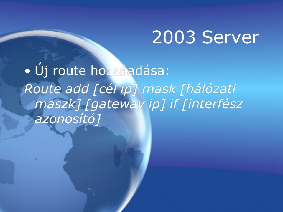 2003 Server Új route hozzáadása: Route add [cél ip] mask [hálózati maszk] [gateway ip] if [interfész azonosító] Új route hozzáadása: Route add [cél ip