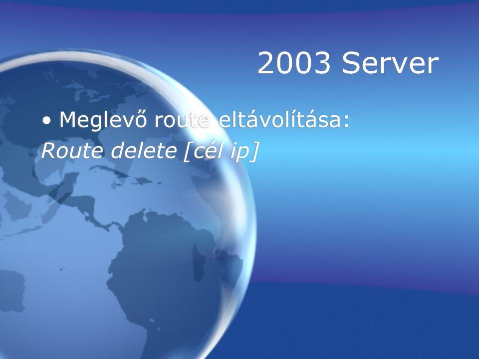 2003 Server Meglevő route eltávolítása: Route delete [cél ip] Meglevő route eltávolítása: Route delete [cél ip]