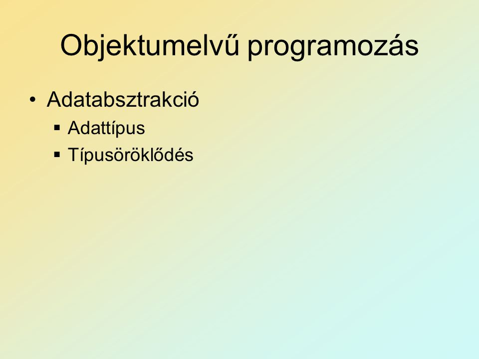 Objektumelvű programozás Adatabsztrakció  Adattípus  Típusöröklődés