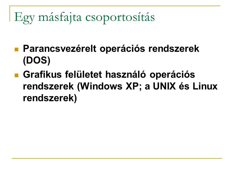 Egy másfajta csoportosítás Parancsvezérelt operációs rendszerek (DOS) Grafikus felületet használó operációs rendszerek (Windows XP; a UNIX és Linux rendszerek)