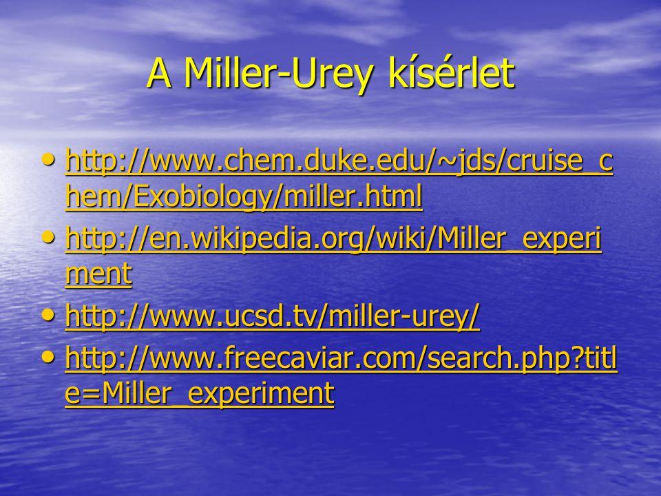 A Miller-Urey kísérlet http://www.chem.duke.edu/~jds/cruise_c hem/Exobiology/miller.html http://www.chem.duke.edu/~jds/cruise_c hem/Exobiology/miller.html http://www.chem.duke.edu/~jds/cruise_c hem/Exobiology/miller.html http://www.chem.duke.edu/~jds/cruise_c hem/Exobiology/miller.html http://en.wikipedia.org/wiki/Miller_experi ment http://en.wikipedia.org/wiki/Miller_experi ment http://en.wikipedia.org/wiki/Miller_experi ment http://en.wikipedia.org/wiki/Miller_experi ment http://www.ucsd.tv/miller-urey/ http://www.ucsd.tv/miller-urey/ http://www.ucsd.tv/miller-urey/ http://www.freecaviar.com/search.php titl e=Miller_experiment http://www.freecaviar.com/search.php titl e=Miller_experiment http://www.freecaviar.com/search.php titl e=Miller_experiment http://www.freecaviar.com/search.php titl e=Miller_experiment