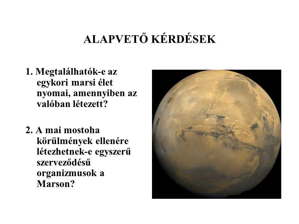 ALAPVETŐ KÉRDÉSEK 1. Megtalálhatók-e az egykori marsi élet nyomai, amennyiben az valóban létezett? 2. A mai mostoha körülmények ellenére létezhetnek-e