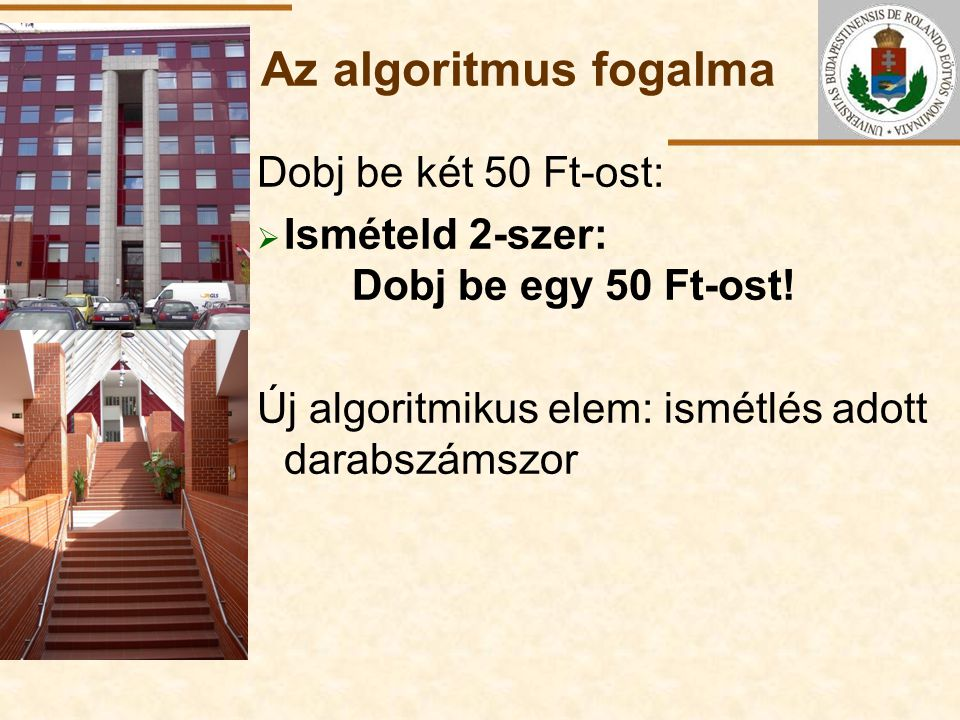 ELTE Az algoritmus fogalma Dobj be két 50 Ft-ost:  Ismételd 2-szer: Dobj be egy 50 Ft-ost! Új algoritmikus elem: ismétlés adott darabszámszor