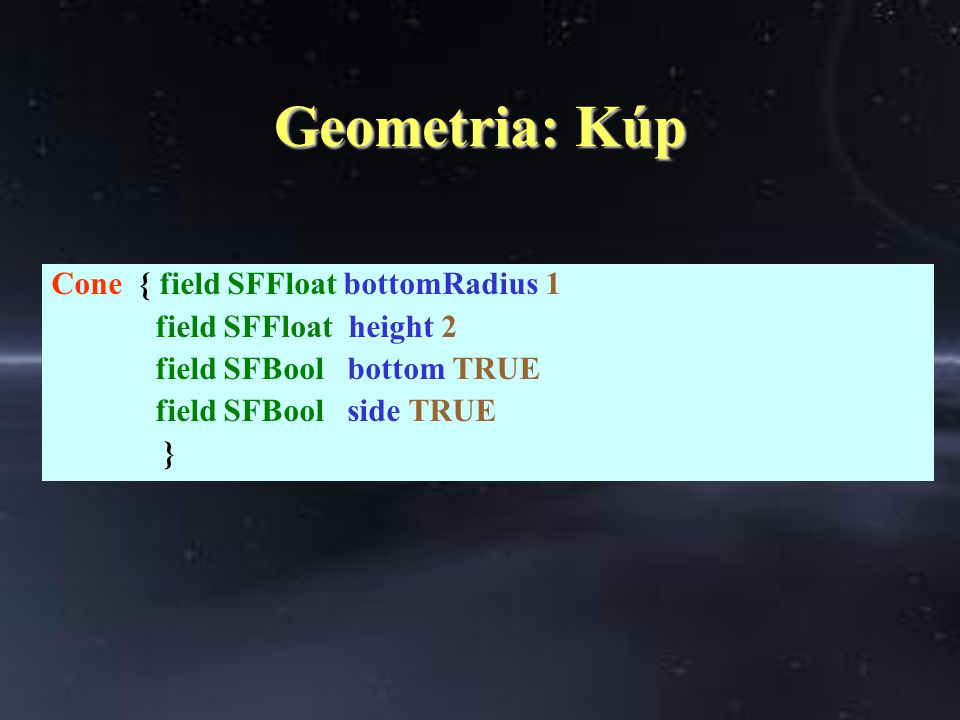 Geometria: Kúp Cone { field SFFloat bottomRadius 1 field SFFloat height 2 field SFBool bottom TRUE field SFBool side TRUE }
