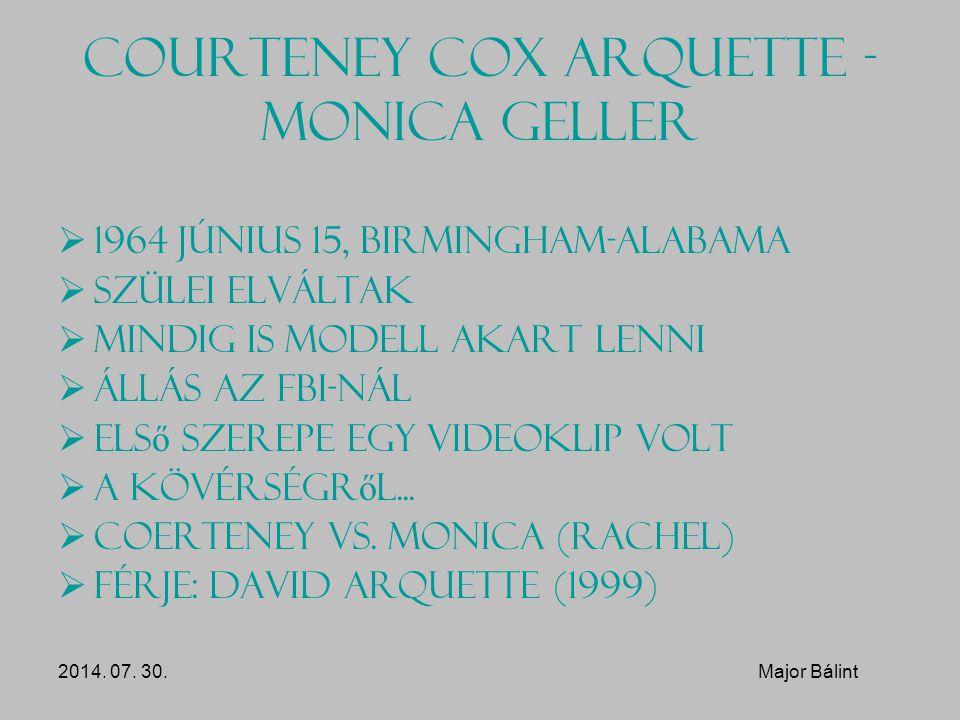 Courteney Cox Arquette - Monica Geller  1964 Június 15, Birmingham-Alabama  Szülei elváltak  Mindig is modell akart lenni  Állás az FBI-nál  Els