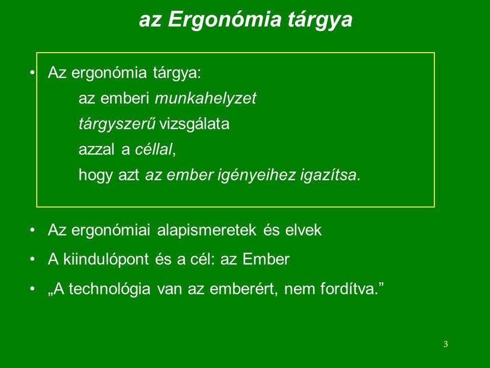 3 az Ergonómia tárgya Az ergonómia tárgya: az emberi munkahelyzet tárgyszerű vizsgálata azzal a céllal, hogy azt az ember igényeihez igazítsa.