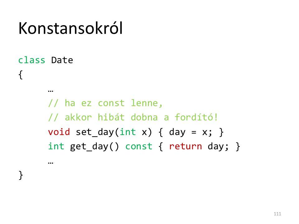 Konstansokról class Date { … // ha ez const lenne, // akkor hibát dobna a fordító! void set_day(int x) { day = x; } int get_day() const { return day;