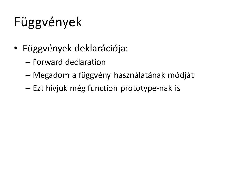 Függvények Függvények deklarációja: – Forward declaration – Megadom a függvény használatának módját – Ezt hívjuk még function prototype-nak is