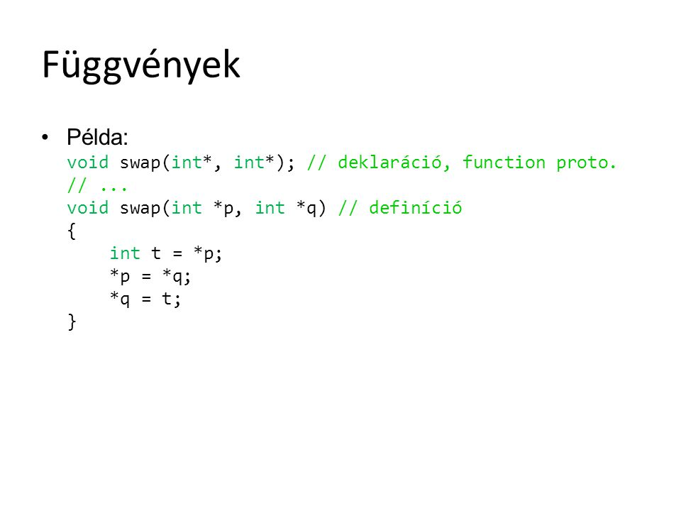 Függvények Példa: void swap(int*, int*); // deklaráció, function proto. //... void swap(int *p, int *q) // definíció { int t = *p; *p = *q; *q = t; }