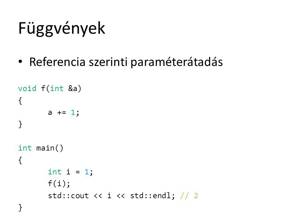 Függvények Referencia szerinti paraméterátadás void f(int &a) { a += 1; } int main() { int i = 1; f(i); std::cout << i << std::endl; // 2 }