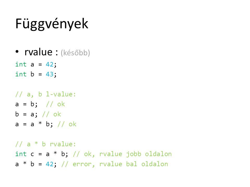 Függvények rvalue : (később) int a = 42; int b = 43; // a, b l-value: a = b; // ok b = a; // ok a = a * b; // ok // a * b rvalue: int c = a * b; // ok