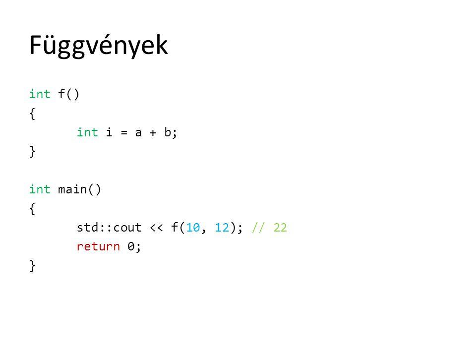 Függvények int f() { int i = a + b; } int main() { std::cout << f(10, 12); // 22 return 0; }