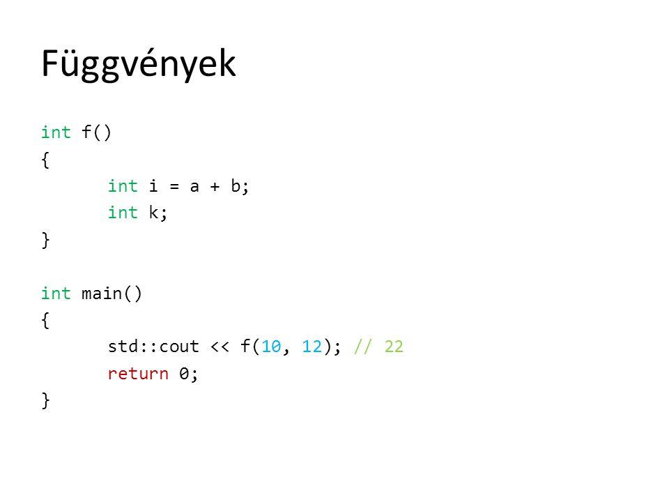 Függvények int f() { int i = a + b; int k; } int main() { std::cout << f(10, 12); // 22 return 0; }