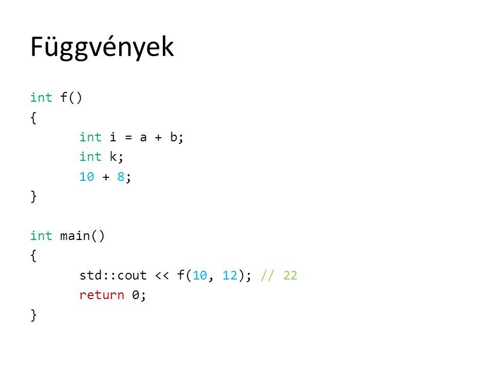 Függvények int f() { int i = a + b; int k; 10 + 8; } int main() { std::cout << f(10, 12); // 22 return 0; }