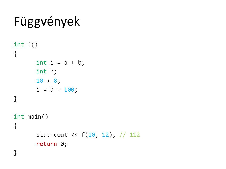Függvények int f() { int i = a + b; int k; 10 + 8; i = b + 100; } int main() { std::cout << f(10, 12); // 112 return 0; }