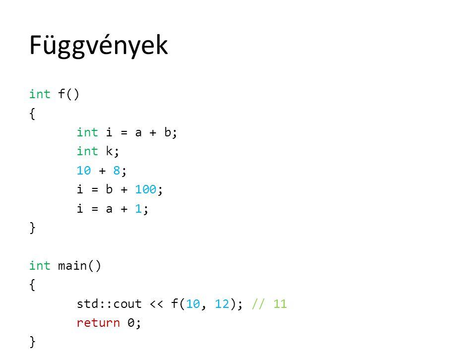Függvények int f() { int i = a + b; int k; 10 + 8; i = b + 100; i = a + 1; } int main() { std::cout << f(10, 12); // 11 return 0; }