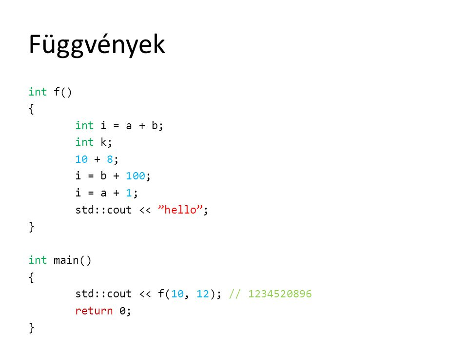 Függvények int f() { int i = a + b; int k; 10 + 8; i = b + 100; i = a + 1; std::cout << hello ; } int main() { std::cout << f(10, 12); // 1234520896 return 0; }
