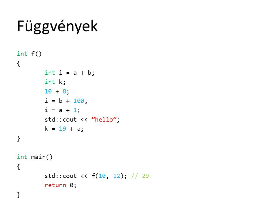 Függvények int f() { int i = a + b; int k; 10 + 8; i = b + 100; i = a + 1; std::cout << hello ; k = 19 + a; } int main() { std::cout << f(10, 12); // 29 return 0; }