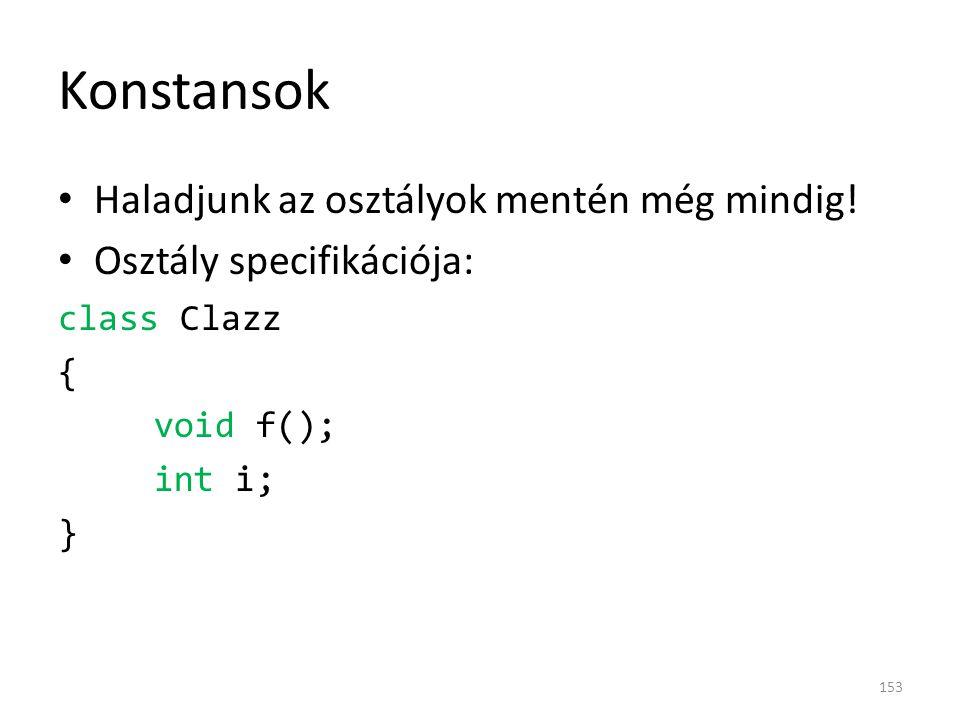 Konstansok Haladjunk az osztályok mentén még mindig! Osztály specifikációja: class Clazz { void f(); int i; } 153