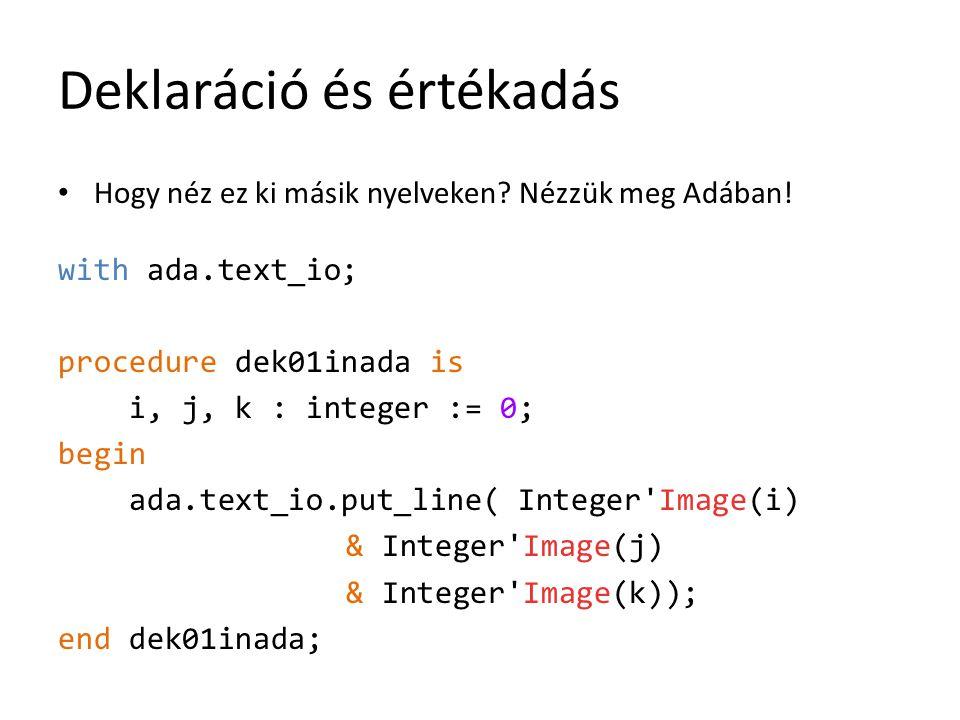 Deklaráció és értékadás Hogy néz ez ki másik nyelveken? Nézzük meg Adában! with ada.text_io; procedure dek01inada is i, j, k : integer := 0; begin ada