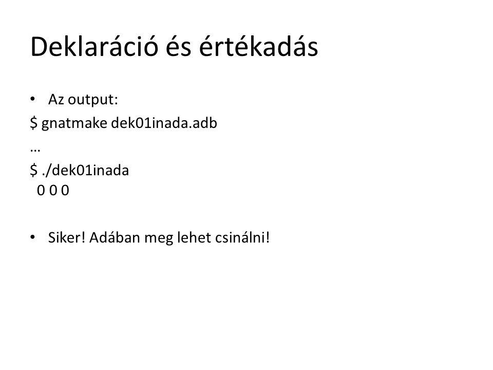 Deklaráció és értékadás Az output: $ gnatmake dek01inada.adb … $./dek01inada 0 0 0 Siker! Adában meg lehet csinálni!