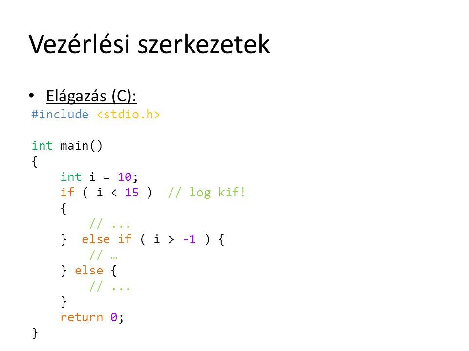 Vezérlési szerkezetek Elágazás (C): #include int main() { int i = 10; if ( i < 15 ) // log kif! { //... } else if ( i > -1 ) { // … } else { //... } r
