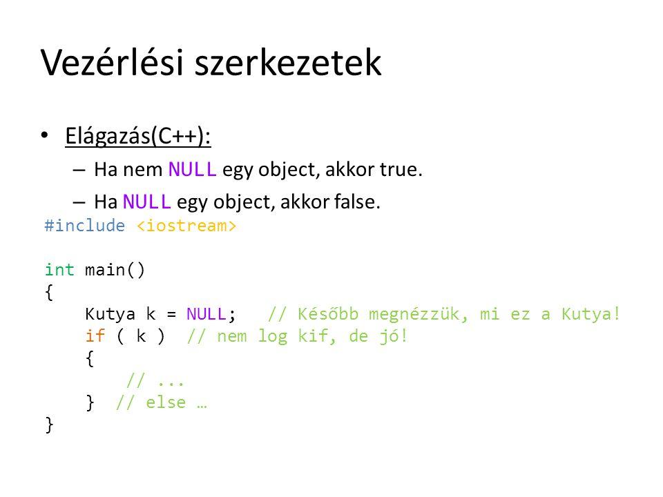 Vezérlési szerkezetek Elágazás(C++): – Ha nem NULL egy object, akkor true. – Ha NULL egy object, akkor false. #include int main() { Kutya k = NULL; //