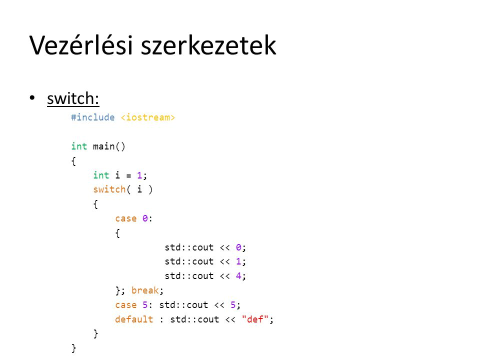 Vezérlési szerkezetek switch: #include int main() { int i = 1; switch( i ) { case 0: { std::cout << 0; std::cout << 1; std::cout << 4; }; break; case