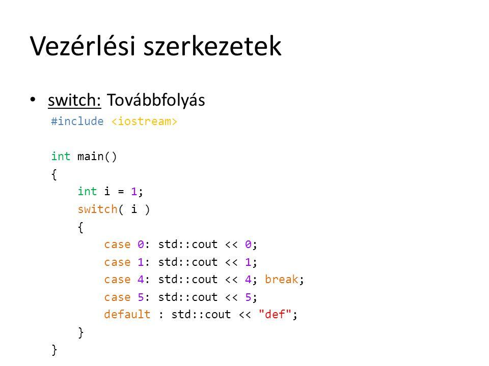Vezérlési szerkezetek switch: Továbbfolyás #include int main() { int i = 1; switch( i ) { case 0: std::cout << 0; case 1: std::cout << 1; case 4: std: