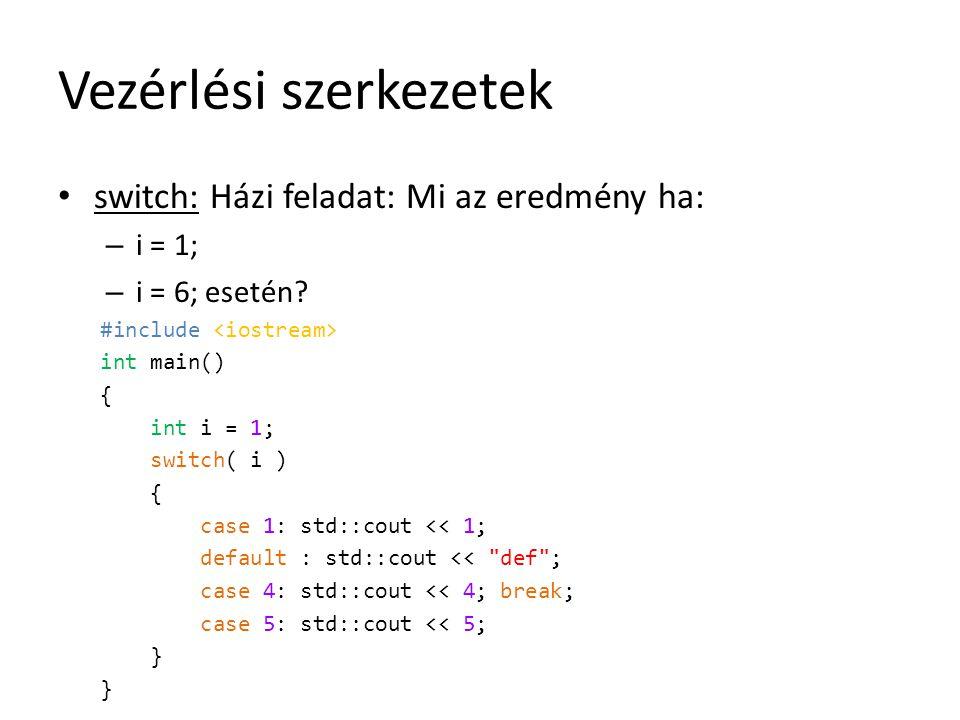 Vezérlési szerkezetek switch: Házi feladat: Mi az eredmény ha: – i = 1; – i = 6; esetén? #include int main() { int i = 1; switch( i ) { case 1: std::c