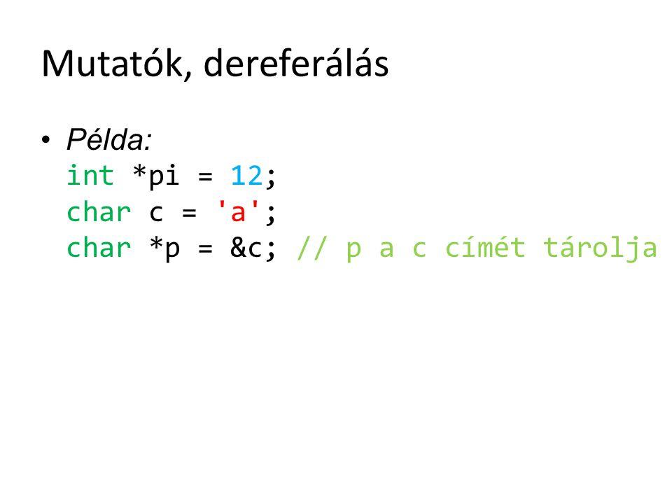 Mutatók, dereferálás Példa: int *pi = 12; char c = 'a'; char *p = &c; // p a c címét tárolja