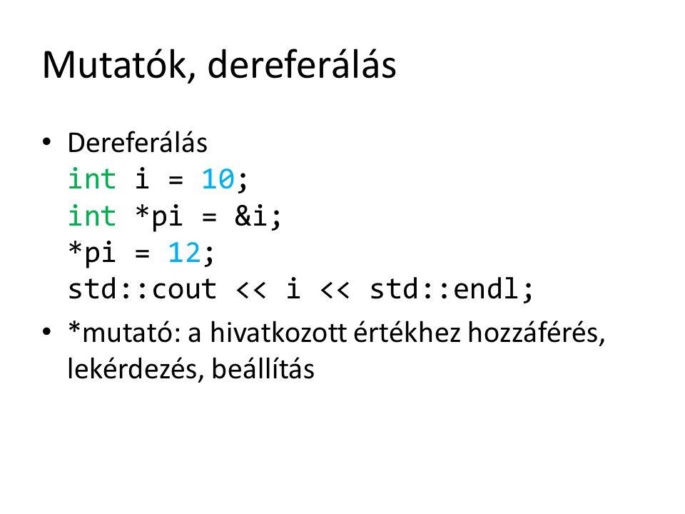 Mutatók, dereferálás Dereferálás int i = 10; int *pi = &i; *pi = 12; std::cout << i << std::endl; *mutató: a hivatkozott értékhez hozzáférés, lekérdez