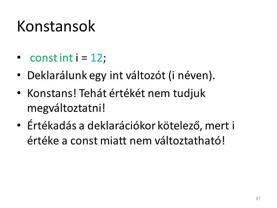 Konstansok const int i = 12; Deklarálunk egy int változót (i néven). Konstans! Tehát értékét nem tudjuk megváltoztatni! Értékadás a deklarációkor köte