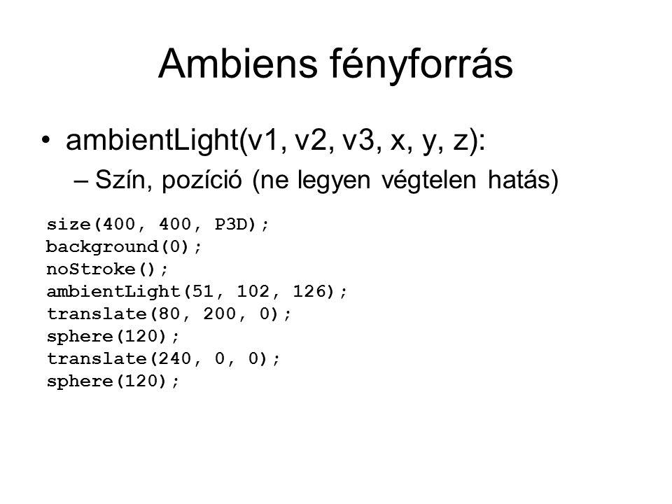 Ambiens fényforrás ambientLight(v1, v2, v3, x, y, z): –Szín, pozíció (ne legyen végtelen hatás) size(400, 400, P3D); background(0); noStroke(); ambientLight(51, 102, 126); translate(80, 200, 0); sphere(120); translate(240, 0, 0); sphere(120);
