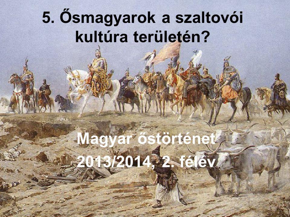 5. Ősmagyarok a szaltovói kultúra területén? Magyar őstörténet 2013/2014, 2. félév