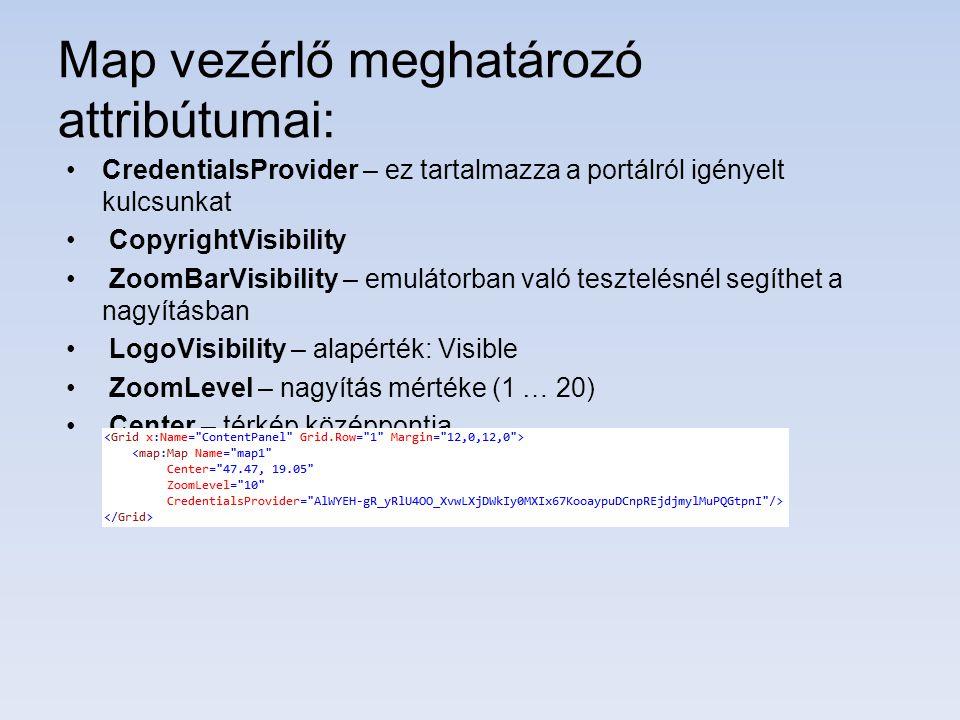 Map vezérlő meghatározó attribútumai: CredentialsProvider – ez tartalmazza a portálról igényelt kulcsunkat CopyrightVisibility ZoomBarVisibility – emulátorban való tesztelésnél segíthet a nagyításban LogoVisibility – alapérték: Visible ZoomLevel – nagyítás mértéke (1 … 20) Center – térkép középpontja
