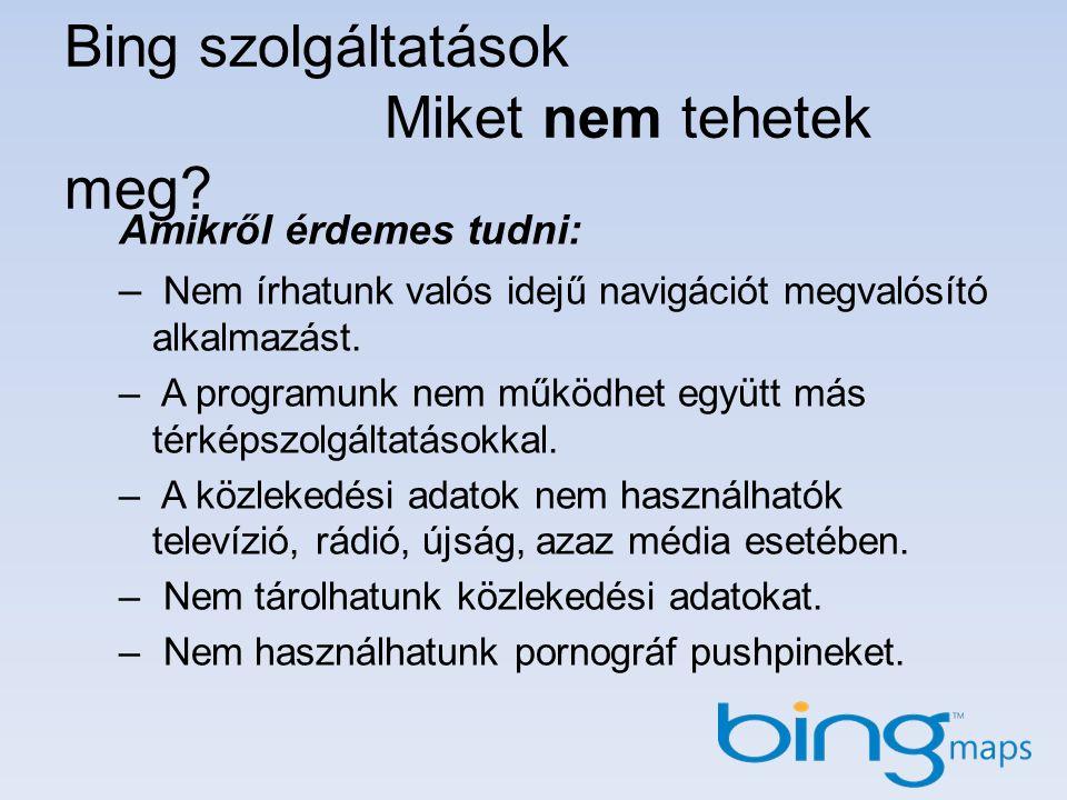 Bing szolgáltatások Miket nem tehetek meg? Amikről érdemes tudni: – Nem írhatunk valós idejű navigációt megvalósító alkalmazást. – A programunk nem mű